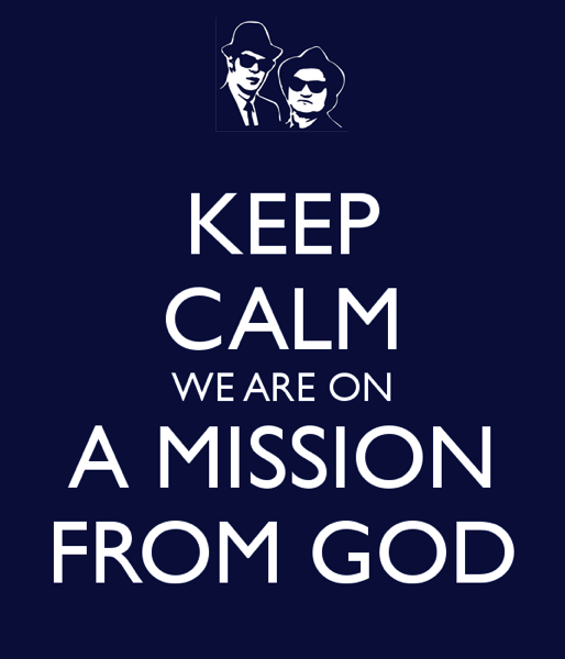 Keep calm we are on a mission from god